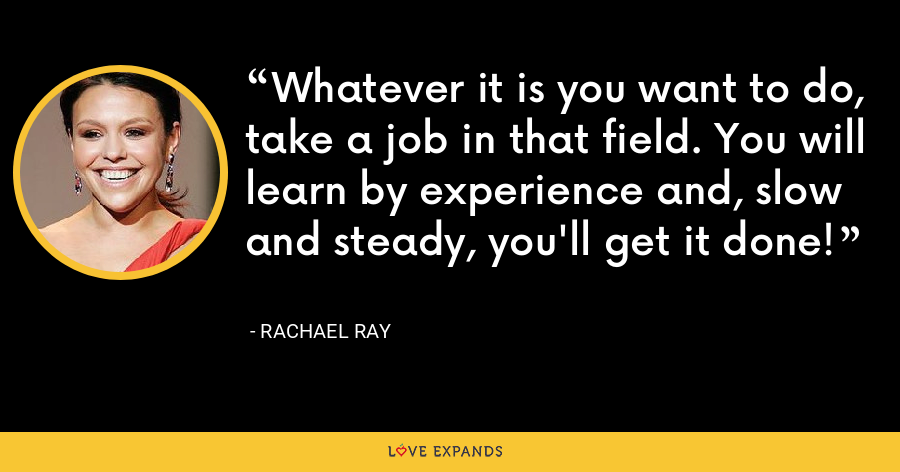 Whatever it is you want to do, take a job in that field. You will learn by experience and, slow and steady, you'll get it done! - Rachael Ray
