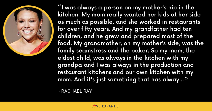 I was always a person on my mother's hip in the kitchen. My mom really wanted her kids at her side as much as possible, and she worked in restaurants for over fifty years. And my grandfather had ten children, and he grew and prepared most of the food. My grandmother, on my mother's side, was the family seamstress and the baker. So my mom, the eldest child, was always in the kitchen with my grandpa and I was always in the production and restaurant kitchens and our own kitchen with my mom. And it's just something that has always spoken to me. - Rachael Ray
