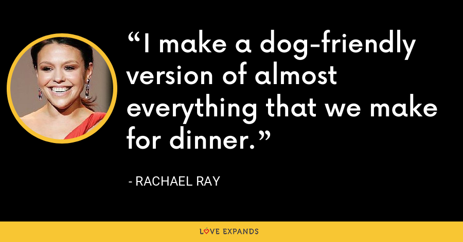 I make a dog-friendly version of almost everything that we make for dinner. - Rachael Ray