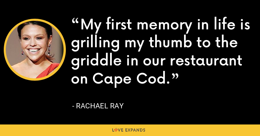 My first memory in life is grilling my thumb to the griddle in our restaurant on Cape Cod. - Rachael Ray