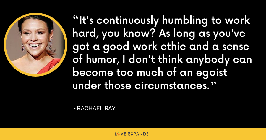 It's continuously humbling to work hard, you know? As long as you've got a good work ethic and a sense of humor, I don't think anybody can become too much of an egoist under those circumstances. - Rachael Ray