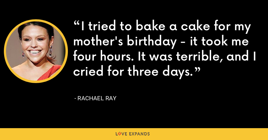 I tried to bake a cake for my mother's birthday - it took me four hours. It was terrible, and I cried for three days. - Rachael Ray