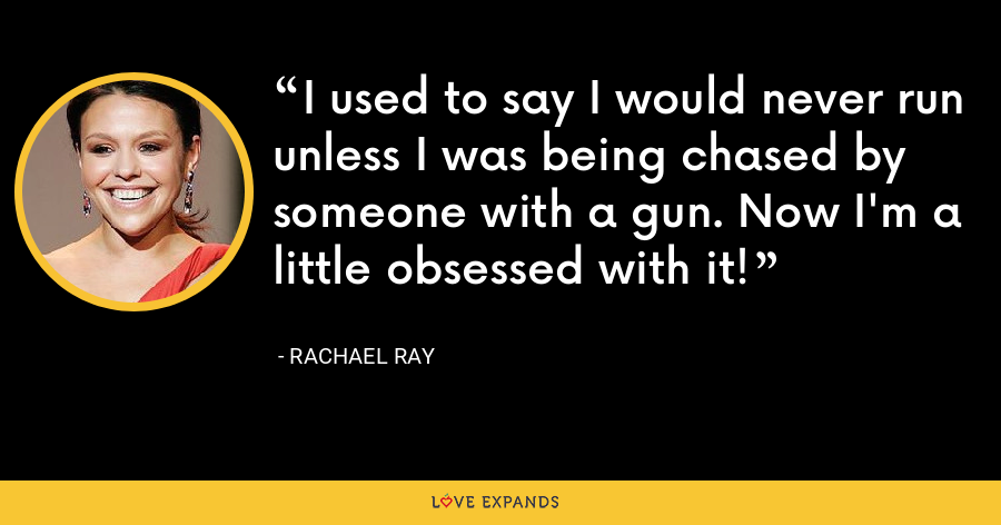I used to say I would never run unless I was being chased by someone with a gun. Now I'm a little obsessed with it! - Rachael Ray