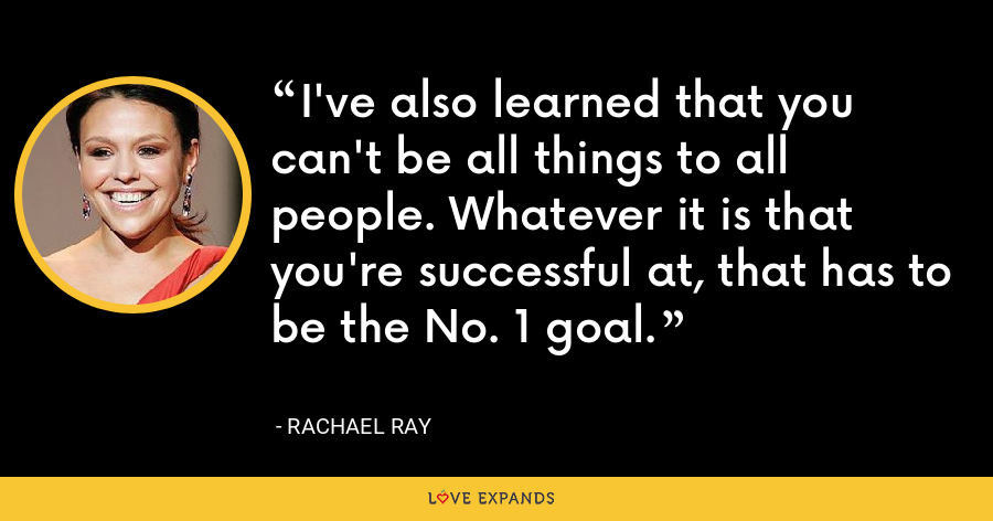 I've also learned that you can't be all things to all people. Whatever it is that you're successful at, that has to be the No. 1 goal. - Rachael Ray