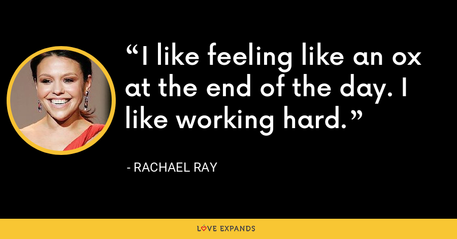 I like feeling like an ox at the end of the day. I like working hard. - Rachael Ray