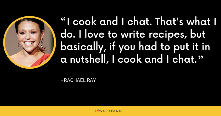 I cook and I chat. That's what I do. I love to write recipes, but basically, if you had to put it in a nutshell, I cook and I chat. - Rachael Ray