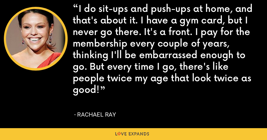 I do sit-ups and push-ups at home, and that's about it. I have a gym card, but I never go there. It's a front. I pay for the membership every couple of years, thinking I'll be embarrassed enough to go. But every time I go, there's like people twice my age that look twice as good! - Rachael Ray