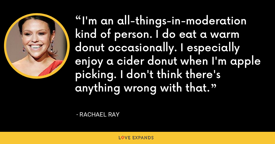 I'm an all-things-in-moderation kind of person. I do eat a warm donut occasionally. I especially enjoy a cider donut when I'm apple picking. I don't think there's anything wrong with that. - Rachael Ray