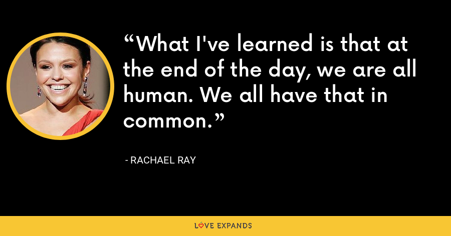 What I've learned is that at the end of the day, we are all human. We all have that in common. - Rachael Ray