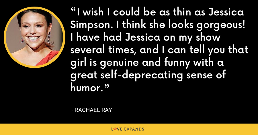 I wish I could be as thin as Jessica Simpson. I think she looks gorgeous! I have had Jessica on my show several times, and I can tell you that girl is genuine and funny with a great self-deprecating sense of humor. - Rachael Ray