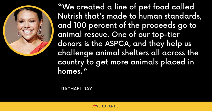 We created a line of pet food called Nutrish that's made to human standards, and 100 percent of the proceeds go to animal rescue. One of our top-tier donors is the ASPCA, and they help us challenge animal shelters all across the country to get more animals placed in homes. - Rachael Ray