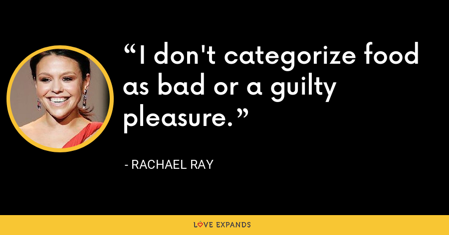 I don't categorize food as bad or a guilty pleasure. - Rachael Ray