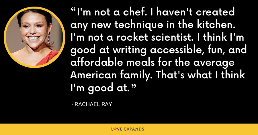 I'm not a chef. I haven't created any new technique in the kitchen. I'm not a rocket scientist. I think I'm good at writing accessible, fun, and affordable meals for the average American family. That's what I think I'm good at. - Rachael Ray