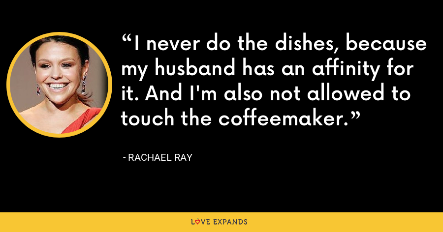 I never do the dishes, because my husband has an affinity for it. And I'm also not allowed to touch the coffeemaker. - Rachael Ray