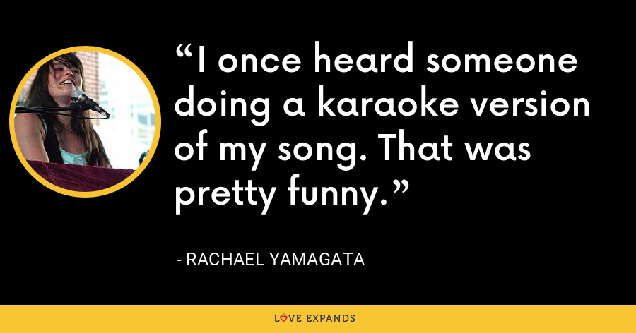 I once heard someone doing a karaoke version of my song. That was pretty funny. - Rachael Yamagata