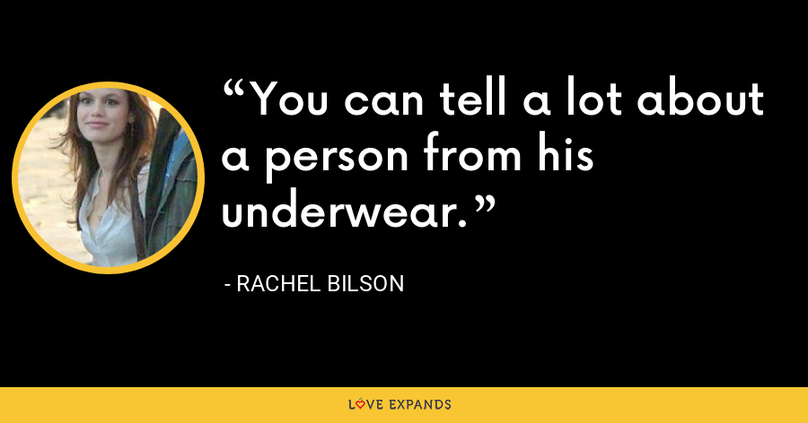 You can tell a lot about a person from his underwear. - Rachel Bilson