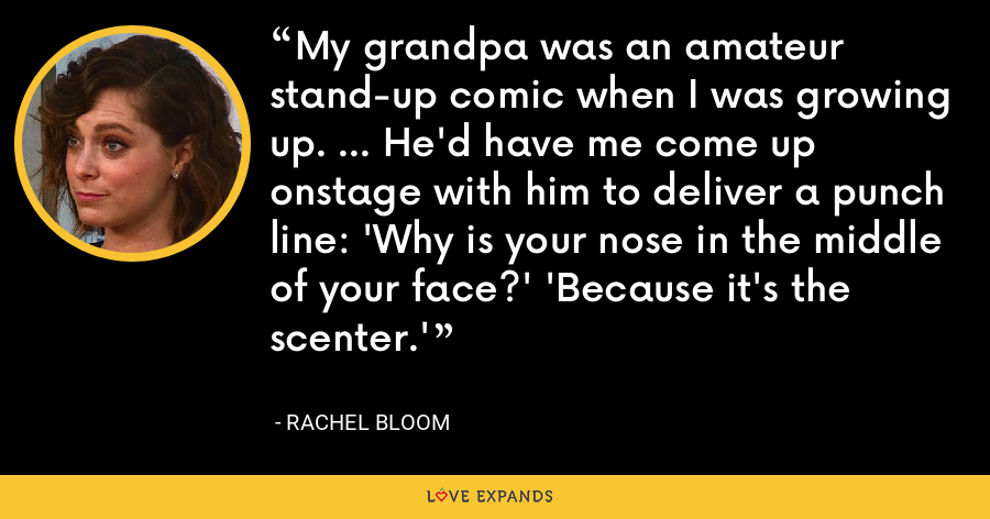 My grandpa was an amateur stand-up comic when I was growing up. ... He'd have me come up onstage with him to deliver a punch line: 'Why is your nose in the middle of your face?' 'Because it's the scenter.' - Rachel Bloom