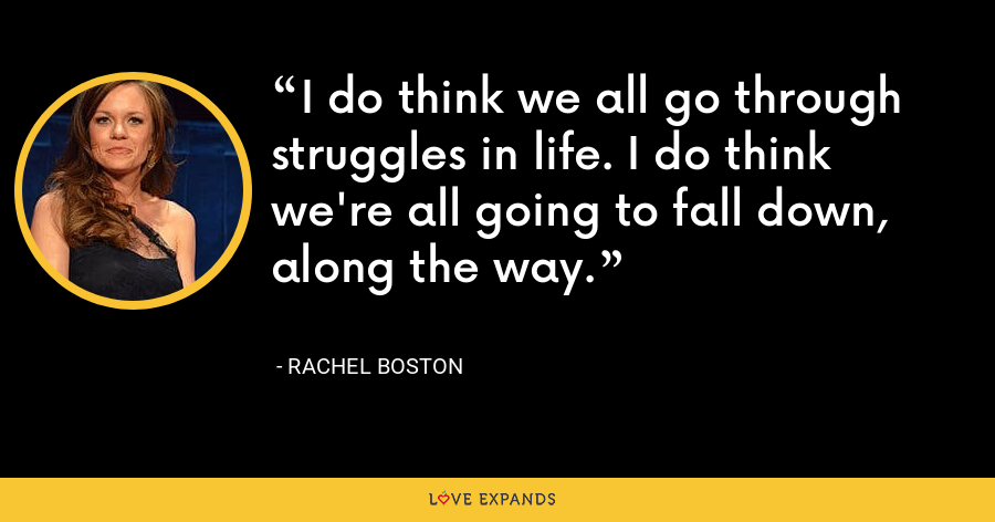 I do think we all go through struggles in life. I do think we're all going to fall down, along the way. - Rachel Boston