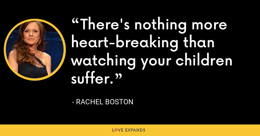 There's nothing more heart-breaking than watching your children suffer. - Rachel Boston