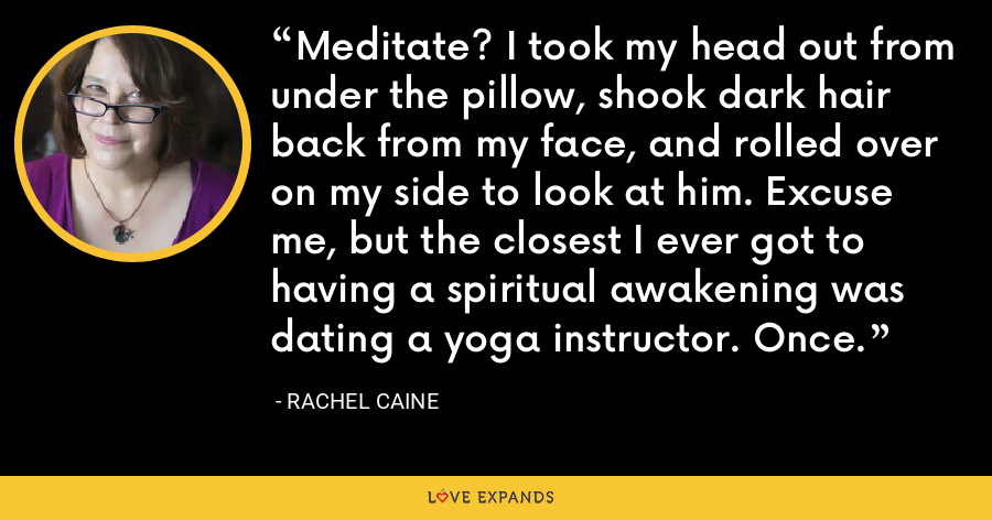Meditate? I took my head out from under the pillow, shook dark hair back from my face, and rolled over on my side to look at him. Excuse me, but the closest I ever got to having a spiritual awakening was dating a yoga instructor. Once. - Rachel Caine