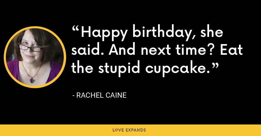 Happy birthday, she said. And next time? Eat the stupid cupcake. - Rachel Caine