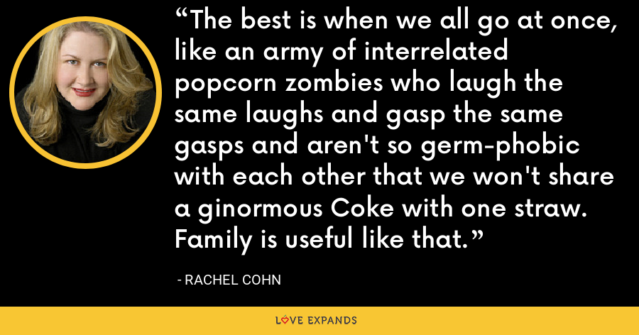 The best is when we all go at once, like an army of interrelated popcorn zombies who laugh the same laughs and gasp the same gasps and aren't so germ-phobic with each other that we won't share a ginormous Coke with one straw. Family is useful like that. - Rachel Cohn