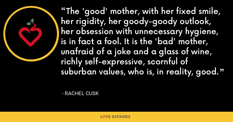 The 'good' mother, with her fixed smile, her rigidity, her goody-goody outlook, her obsession with unnecessary hygiene, is in fact a fool. It is the 'bad' mother, unafraid of a joke and a glass of wine, richly self-expressive, scornful of suburban values, who is, in reality, good. - Rachel Cusk