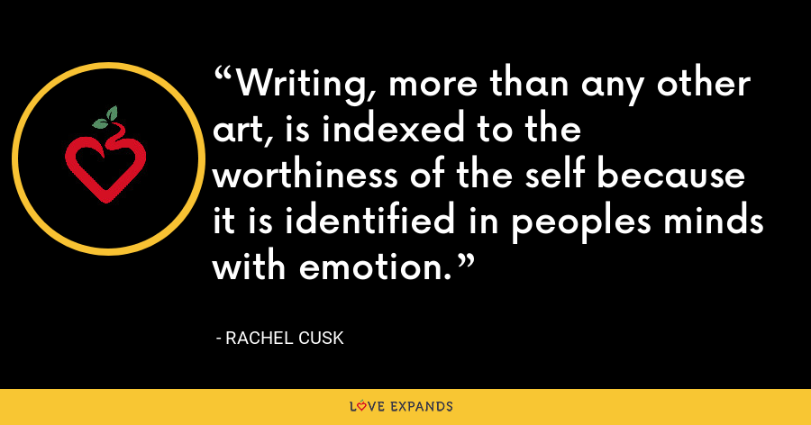 Writing, more than any other art, is indexed to the worthiness of the self because it is identified in peoples minds with emotion. - Rachel Cusk