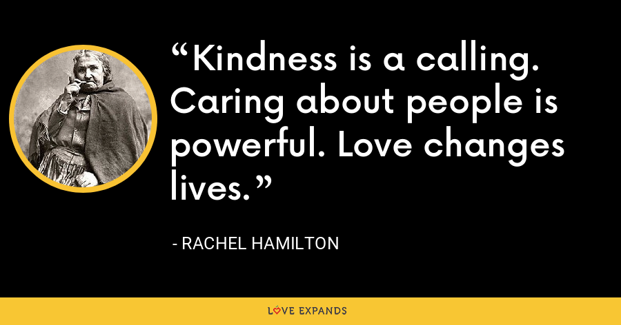 Kindness is a calling. Caring about people is powerful. Love changes lives. - Rachel Hamilton