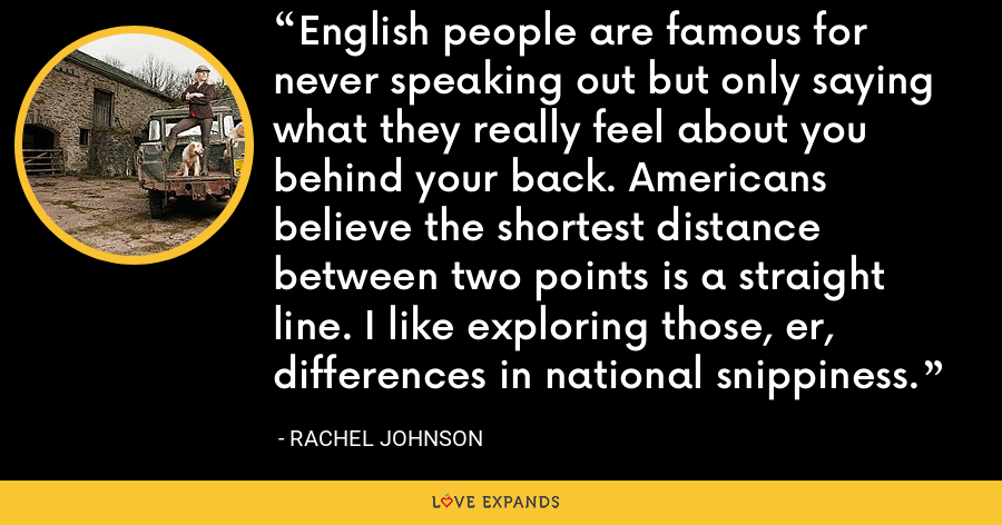 English people are famous for never speaking out but only saying what they really feel about you behind your back. Americans believe the shortest distance between two points is a straight line. I like exploring those, er, differences in national snippiness. - Rachel Johnson