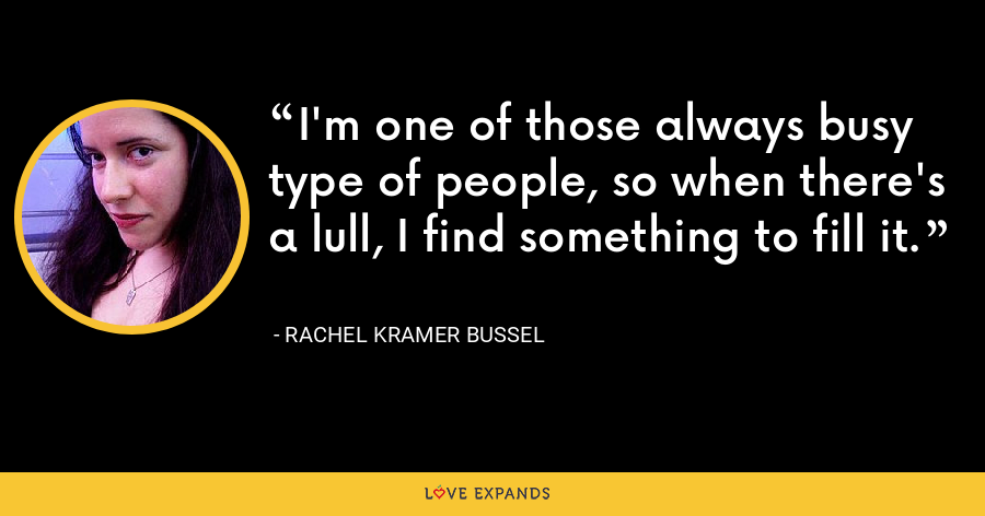I'm one of those always busy type of people, so when there's a lull, I find something to fill it. - Rachel Kramer Bussel
