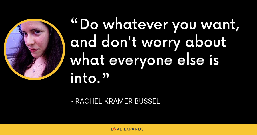 Do whatever you want, and don't worry about what everyone else is into. - Rachel Kramer Bussel