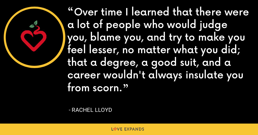 Over time I learned that there were a lot of people who would judge you, blame you, and try to make you feel lesser, no matter what you did; that a degree, a good suit, and a career wouldn't always insulate you from scorn. - Rachel Lloyd