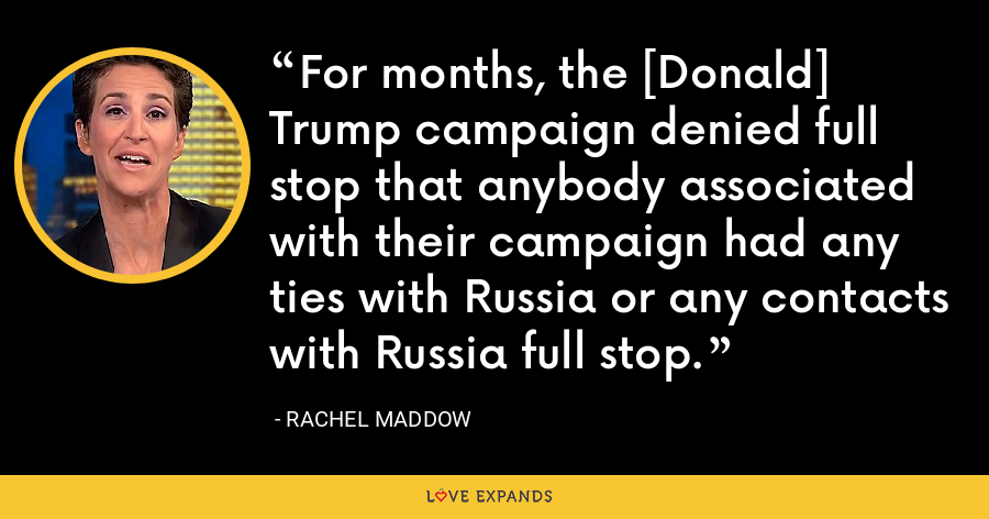 For months, the [Donald] Trump campaign denied full stop that anybody associated with their campaign had any ties with Russia or any contacts with Russia full stop. - Rachel Maddow