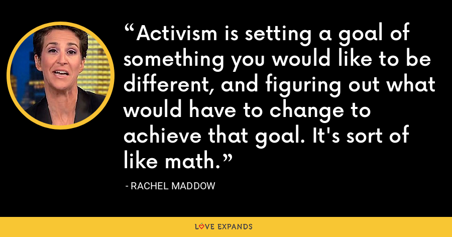 Activism is setting a goal of something you would like to be different, and figuring out what would have to change to achieve that goal. It's sort of like math. - Rachel Maddow