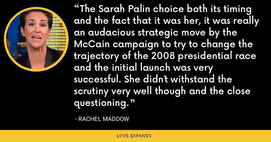 The Sarah Palin choice both its timing and the fact that it was her, it was really an audacious strategic move by the McCain campaign to try to change the trajectory of the 2008 presidential race and the initial launch was very successful. She didn`t withstand the scrutiny very well though and the close questioning. - Rachel Maddow