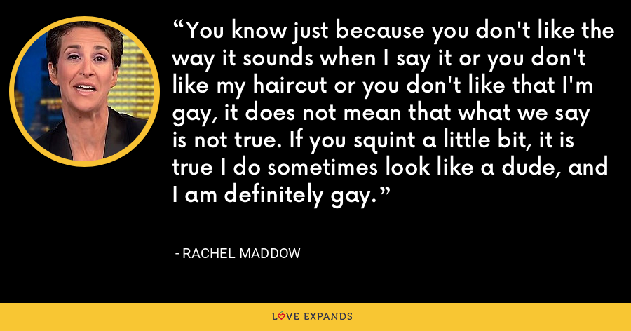 You know just because you don't like the way it sounds when I say it or you don't like my haircut or you don't like that I'm gay, it does not mean that what we say is not true. If you squint a little bit, it is true I do sometimes look like a dude, and I am definitely gay. - Rachel Maddow
