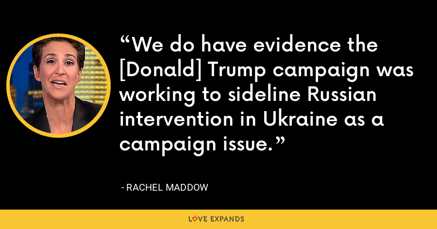 We do have evidence the [Donald] Trump campaign was working to sideline Russian intervention in Ukraine as a campaign issue. - Rachel Maddow