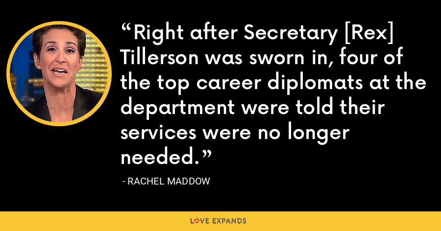 Right after Secretary [Rex] Tillerson was sworn in, four of the top career diplomats at the department were told their services were no longer needed. - Rachel Maddow