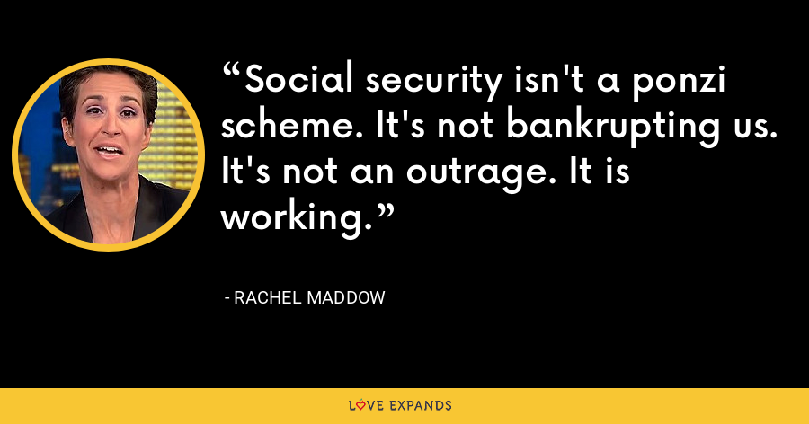 Social security isn't a ponzi scheme. It's not bankrupting us. It's not an outrage. It is working. - Rachel Maddow