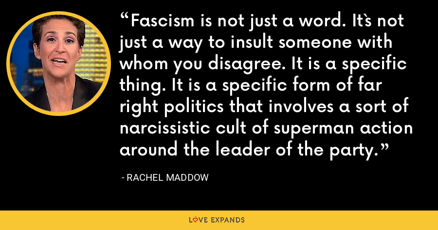 Fascism is not just a word. It`s not just a way to insult someone with whom you disagree. It is a specific thing. It is a specific form of far right politics that involves a sort of narcissistic cult of superman action around the leader of the party. - Rachel Maddow