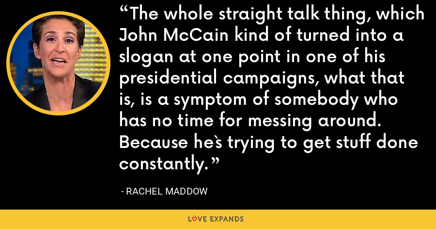 The whole straight talk thing, which John McCain kind of turned into a slogan at one point in one of his presidential campaigns, what that is, is a symptom of somebody who has no time for messing around. Because he`s trying to get stuff done constantly. - Rachel Maddow