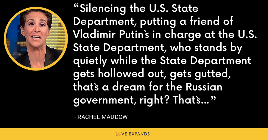 Silencing the U.S. State Department, putting a friend of Vladimir Putin`s in charge at the U.S. State Department, who stands by quietly while the State Department gets hollowed out, gets gutted, that`s a dream for the Russian government, right? That`s a dream for Putin. - Rachel Maddow