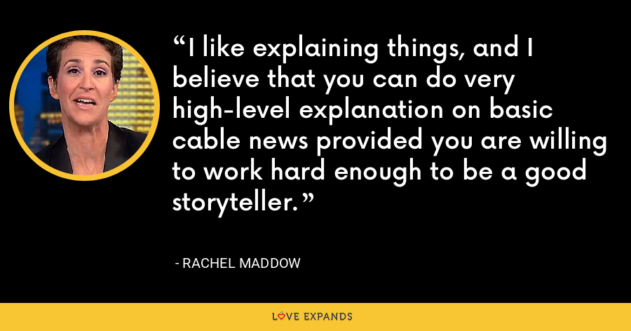 I like explaining things, and I believe that you can do very high-level explanation on basic cable news provided you are willing to work hard enough to be a good storyteller. - Rachel Maddow