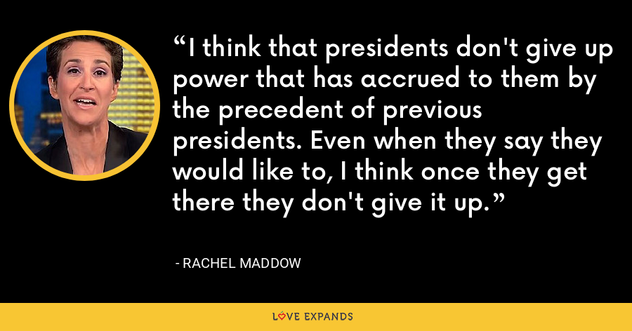 I think that presidents don't give up power that has accrued to them by the precedent of previous presidents. Even when they say they would like to, I think once they get there they don't give it up. - Rachel Maddow