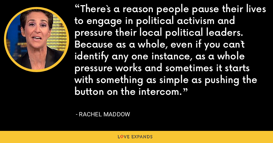 There`s a reason people pause their lives to engage in political activism and pressure their local political leaders. Because as a whole, even if you can`t identify any one instance, as a whole pressure works and sometimes it starts with something as simple as pushing the button on the intercom. - Rachel Maddow