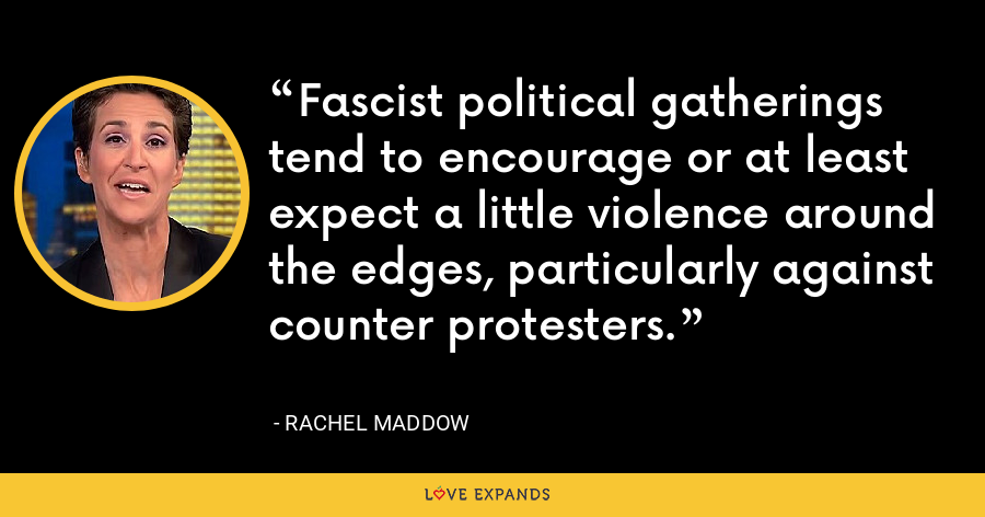 Fascist political gatherings tend to encourage or at least expect a little violence around the edges, particularly against counter protesters. - Rachel Maddow