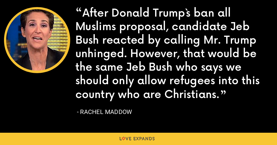 After Donald Trump`s ban all Muslims proposal, candidate Jeb Bush reacted by calling Mr. Trump unhinged. However, that would be the same Jeb Bush who says we should only allow refugees into this country who are Christians. - Rachel Maddow