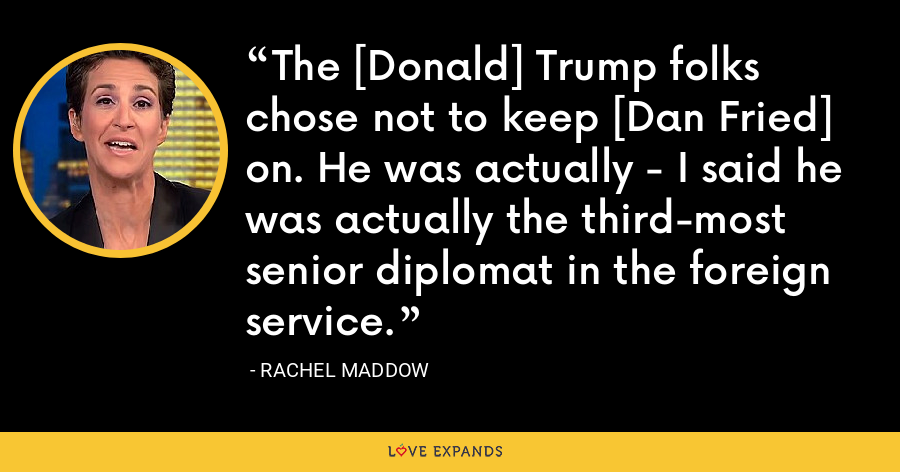 The [Donald] Trump folks chose not to keep [Dan Fried] on. He was actually - I said he was actually the third-most senior diplomat in the foreign service. - Rachel Maddow