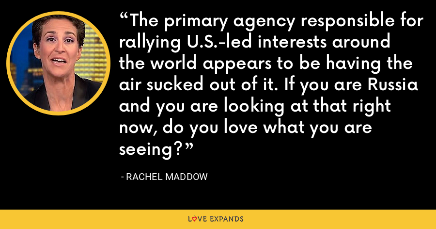 The primary agency responsible for rallying U.S.-led interests around the world appears to be having the air sucked out of it. If you are Russia and you are looking at that right now, do you love what you are seeing? - Rachel Maddow